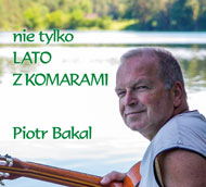 Piotr Bakal - nie tylko LATO Z KOMARAMI